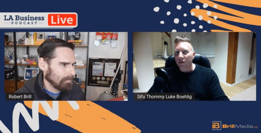 LA Business Podcast - Sifu Thommy Luke Boehlig, World Renowned Martial Artist & Leadership Consultant